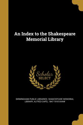 An Index to the Shakespeare Memorial Library - Birmingham Public Libraries Shakespeare (Creator), and Shaw, Alfred Capel 1847-1918