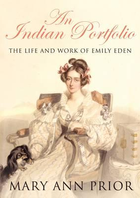An Indian Portfolio: The Life and Work of Emily Eden - Prior, Mary Ann