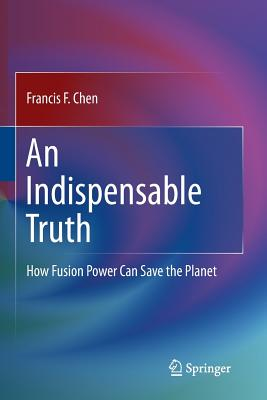 An Indispensable Truth: How Fusion Power Can Save the Planet - Chen, Francis