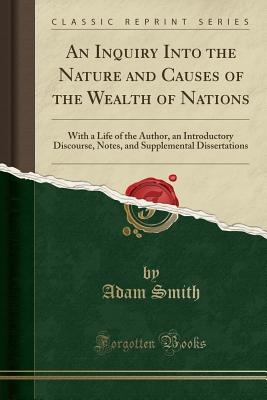 An Inquiry Into the Nature and Causes of the Wealth of Nations: With a Life of the Author, an Introductory Discourse, Notes, and Supplemental Dissertations (Classic Reprint) - Smith, Adam