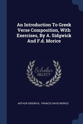 An Introduction to Greek Verse Composition, with Exercises, by A. Sidgwick and F.D. Morice - Sidgwick, Arthur, and Francis David Morice (Creator)
