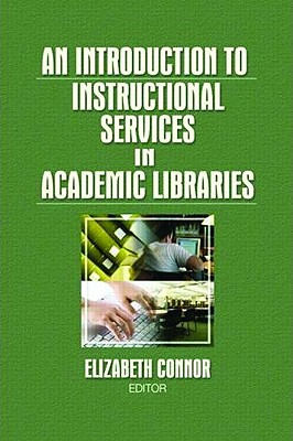 An Introduction to Instructional Services in Academic Libraries - Connor, Elizabeth, MLS (Editor)