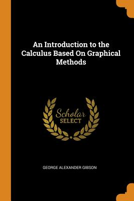 An Introduction to the Calculus Based on Graphical Methods - Gibson, George Alexander
