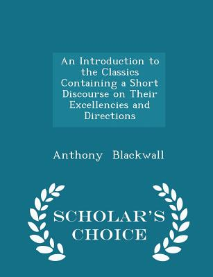 An Introduction to the Classics Containing a Short Discourse on Their Excellencies and Directions - Scholar's Choice Edition - Blackwall, Anthony