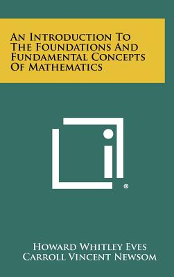 An Introduction to the Foundations and Fundamental Concepts of Mathematics - Eves, Howard Whitley, and Newsom, Carroll Vincent