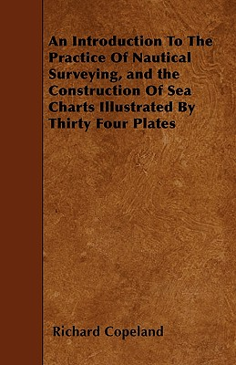 An Introduction to the Practice of Nautical Surveying, and the Construction of Sea Charts Illustrated by Thirty Four Plates - Copeland, Richard, Dr.