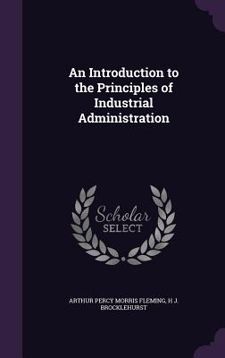 An Introduction to the Principles of Industrial Administration - Fleming, Arthur Percy Morris, and Brocklehurst, H J