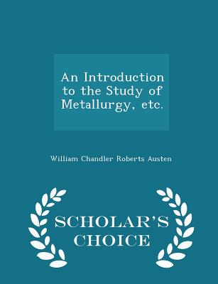 An Introduction to the Study of Metallurgy, Etc. - Scholar's Choice Edition - Austen, William Chandler Roberts