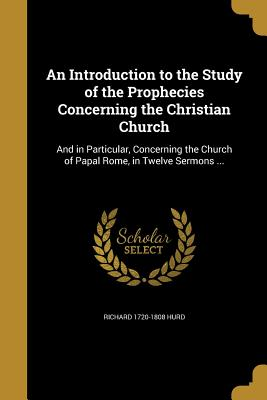 An Introduction to the Study of the Prophecies Concerning the Christian Church: And in Particular, Concerning the Church of Papal Rome, in Twelve Sermons ... - Hurd, Richard 1720-1808