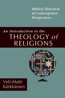 An Introduction to the Theology of Religions: Biblical, Historical and Contemporary Perspectives - Karkkainen, Veli-Matti