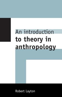 An Introduction to Theory in Anthropology - Layton, Robert