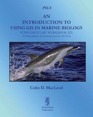An Introduction to Using GIS in Marine Biology: Supplementary Workbook Six: An Introduction to Creating Custom GIS Tools - MacLeod, Colin D.