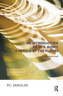 An Introduction to W.R. Bion's 'A Memoir of the Future': Authoritative, Not Authoritarian, Psychoanalysis - Sandler, P. C.