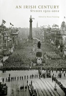An Irish Century: Studies 1912-2012 - Fanning, Bryan, Professor (Editor)