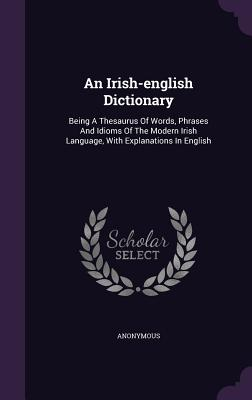An Irish-English Dictionary: Being a Thesaurus of Words, Phrases and Idioms of the Modern Irish Language, with Explanations in English - Anonymous