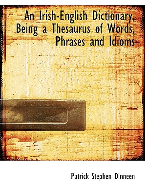 An Irish-English Dictionary, Being a Thesaurus of Words, Phrases and Idioms - Dinneen, Patrick Stephen
