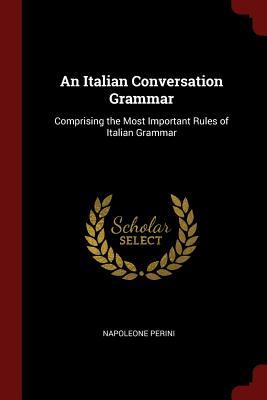 An Italian Conversation Grammar: Comprising the Most Important Rules of Italian Grammar - Perini, Napoleone