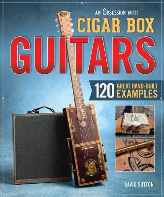 An Obsession with Cigar Box Guitars: 120 Great Hand-Built Examples - Sutton, David, Dr.