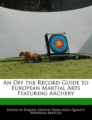 An Off the Record Guide to European Martial Arts Featuring Archery - Stevens, Dakota