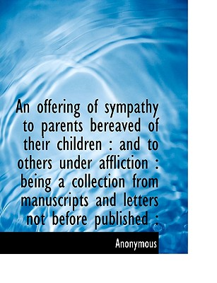 An Offering of Sympathy to Parents Bereaved of Their Children: And to Others Under Affliction: Bei - Anonymous