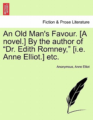 "An Old Man's Favour. [A Novel.] by the Author of ""Dr. Edith Romney,"" [I.E. Anne Elliot.] Etc. - Anonymous, and Elliot, Anne"