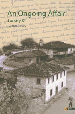 An Ongoing Affair: Turkey & I: Book I: The Bereketli Years, 1964-1966 - Lowry, Heath W
