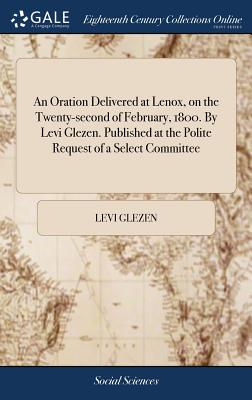 An Oration Delivered at Lenox, on the Twenty-Second of February, 1800. by Levi Glezen. Published at the Polite Request of a Select Committee - Glezen, Levi