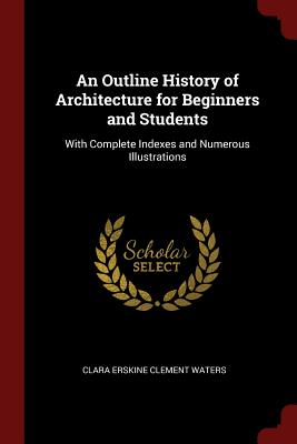 An Outline History of Architecture for Beginners and Students: With Complete Indexes and Numerous Illustrations - Waters, Clara Erskine Clement