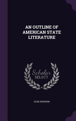 An Outline of American State Literature - Dershem, Elsie