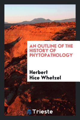 An Outline of the History of Phytopathology - Whetzel, Herbert Hice