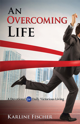 An Overcoming Life: A Devotional for Daily Victorious Living - Fischer, Karline