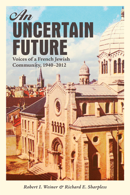 An Uncertain Future: Voices of a French Jewish Community, 1940-2012 - Weiner, Robert I., and Sharpless, Richard E.