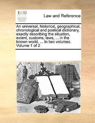 An Universal, Historical, Geographical, Chronological and Poetical Dictionary, Exactly Describing the Situation, Extent, Customs, Laws, ... in the Known World. ... in Two Volumes. Volume 1 of 2 - Multiple Contributors, See Notes