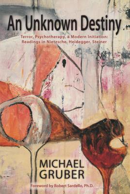An Unknown Destiny: Terror, Psychotherapy, and Modern Initiation: Readings in Nietzsche, Heidegger, Steiner - Gruber, Michael, and Sardello, Robert (Foreword by)