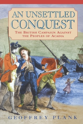 An Unsettled Conquest: The British Campaign Against the Peoples of Acadia - Plank, Geoffrey