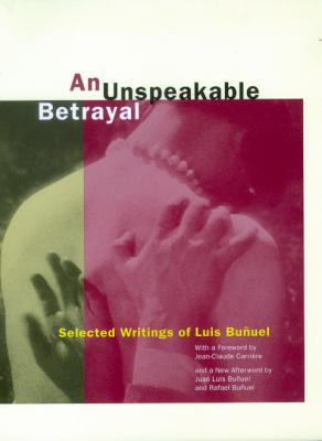 An Unspeakable Betrayal: Selected Writings of Luis Bu Uel - Bunuel, Luis, and White, Garrett (Translated by), and Carriere, Jean-Claude (Foreword by)