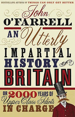 An Utterly Impartial History of Britain: (or 2000 Years Of Upper Class Idiots In Charge) - O'Farrell, John
