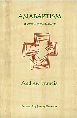 Anabaptism: Radical Christianity - Francis, Andrew, and Thomson, Jeremy (Foreword by)