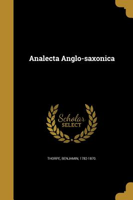 Analecta Anglo-Saxonica - Thorpe, Benjamin 1782-1870 (Creator)