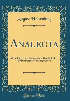 Analecta: Mitteilungen Aus Italienischen Handschriften Byzantinischer Chronographen (Classic Reprint) - Heisenberg, August