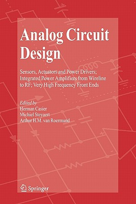 Analog Circuit Design: Sensors, Actuators and Power Drivers; Integrated Power Amplifiers from Wireline to RF; Very High Frequency Front Ends - Casier, Herman (Editor), and Steyaert, Michiel (Editor), and van Roermund, Arthur H.M. (Editor)