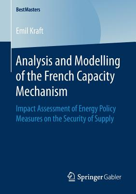 Analysis and Modelling of the French Capacity Mechanism: Impact Assessment of Energy Policy Measures on the Security of Supply - Kraft, Emil