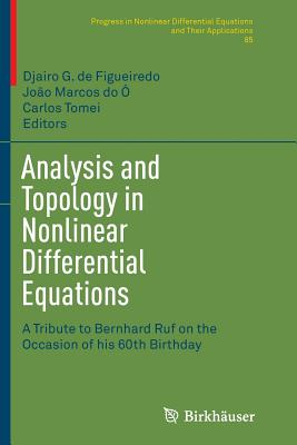 Analysis and Topology in Nonlinear Differential Equations: A Tribute to Bernhard Ruf on the Occasion of His 60th Birthday - De Figueiredo, Djairo G (Editor), and Do O, Joao Marcos (Editor), and Tomei, Carlos (Editor)