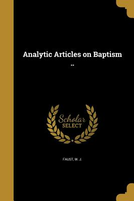 Analytic Articles on Baptism .. - Faust, W J (Creator)