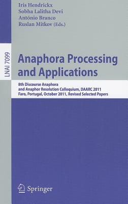 Anaphora Processing and Applications: 8th Discourse Anaphora and Anaphor Resolution Colloquium, DAARC 2011, Faro Portugal, October 6-7, 2011. Revised Selected Papers - Hendrickx, Iris (Editor), and Lalitha Devi, Sobha (Editor), and Branco, Antonio (Editor)