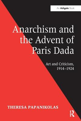 Anarchism and the Advent of Paris Dada: Art and Criticism, 1914-1924 - Papanikolas, Theresa