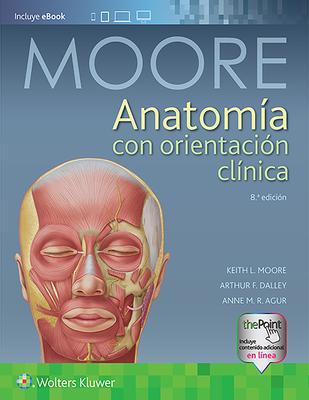 Anatomía Con Orientación Clínica - Moore, Keith L, Ba, Msc, PhD, Dsc, Fiac, Frsm, and Dalley II, Arthur F, PhD, and Agur, Anne M R, BSC, Msc, PhD
