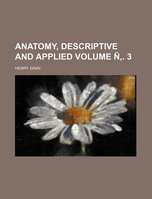 Anatomy, Descriptive and Applied Volume . 3 - Gray, Henry, M.D.