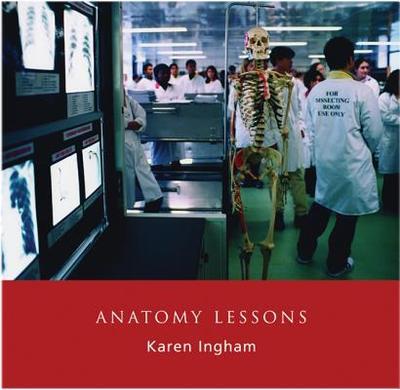 Anatomy Lessons - Ingham, Karen (Photographer), and Moxham, Professor Bernard (Foreword by)