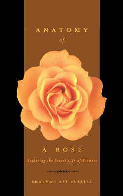 Anatomy of a Rose: Exploring the Secret Life of Flowers - Russell, Sharman Apt